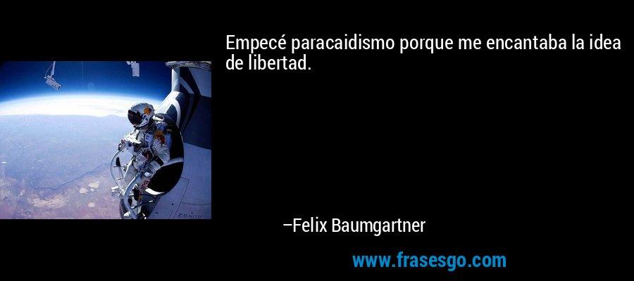 Empecé paracaidismo porque me encantaba la idea de libertad. – Felix Baumgartner