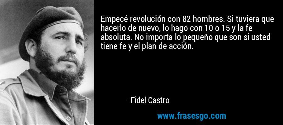 Empecé revolución con 82 hombres. Si tuviera que hacerlo de nuevo, lo hago con 10 o 15 y la fe absoluta. No importa lo pequeño que son si usted tiene fe y el plan de acción. – Fidel Castro