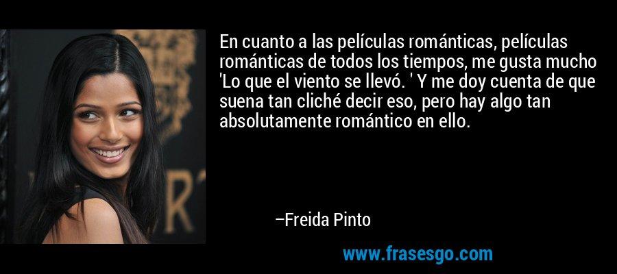 En cuanto a las películas románticas, películas románticas de todos los tiempos, me gusta mucho 'Lo que el viento se llevó. ' Y me doy cuenta de que suena tan cliché decir eso, pero hay algo tan absolutamente romántico en ello. – Freida Pinto