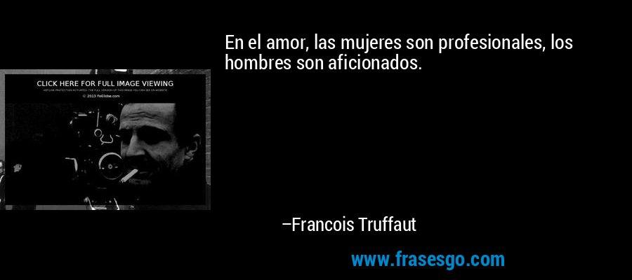 En el amor, las mujeres son profesionales, los hombres son aficionados. – Francois Truffaut