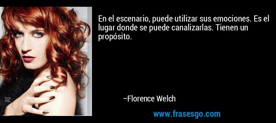 En el escenario, puede utilizar sus emociones. Es el lugar donde se puede canalizarlas. Tienen un propósito. – Florence Welch
