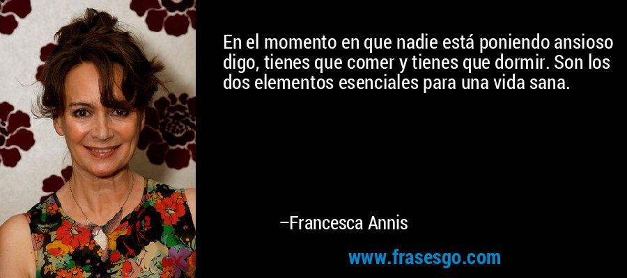 En el momento en que nadie está poniendo ansioso digo, tienes que comer y tienes que dormir. Son los dos elementos esenciales para una vida sana. – Francesca Annis