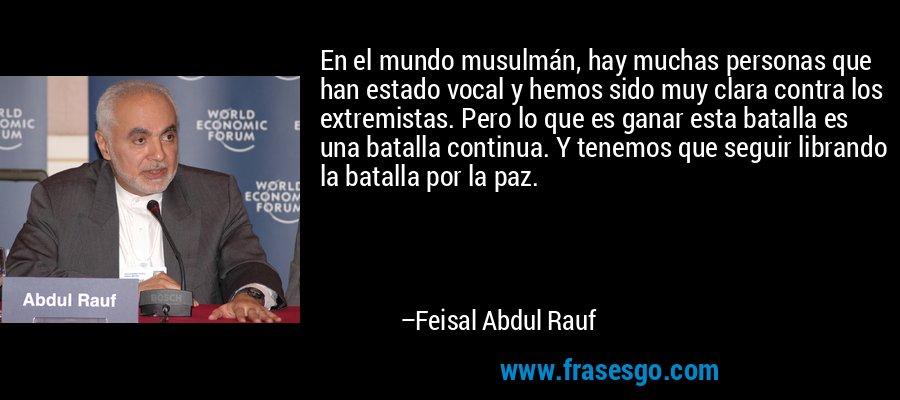 En el mundo musulmán, hay muchas personas que han estado vocal y hemos sido muy clara contra los extremistas. Pero lo que es ganar esta batalla es una batalla continua. Y tenemos que seguir librando la batalla por la paz. – Feisal Abdul Rauf
