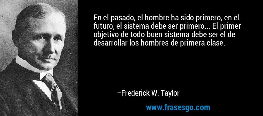 En el pasado, el hombre ha sido primero, en el futuro, el sistema debe ser primero... El primer objetivo de todo buen sistema debe ser el de desarrollar los hombres de primera clase. – Frederick W. Taylor