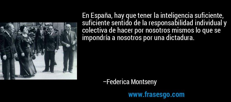 En España, hay que tener la inteligencia suficiente, suficiente sentido de la responsabilidad individual y colectiva de hacer por nosotros mismos lo que se impondría a nosotros por una dictadura. – Federica Montseny