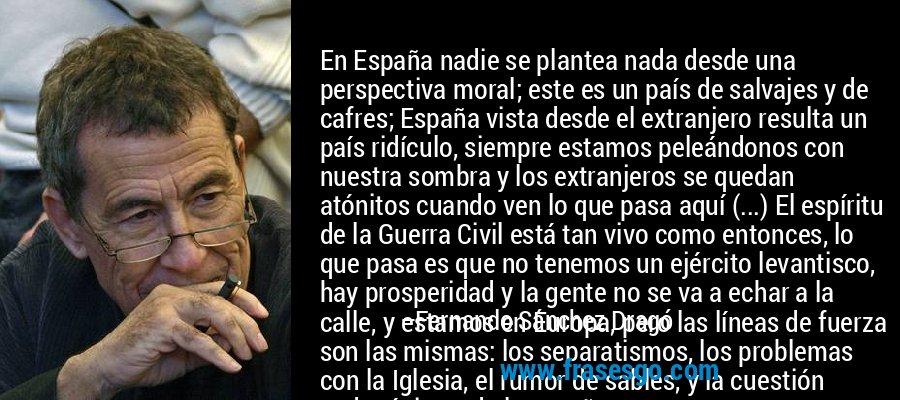 En España nadie se plantea nada desde una perspectiva moral; este es un país de salvajes y de cafres; España vista desde el extranjero resulta un país ridículo, siempre estamos peleándonos con nuestra sombra y los extranjeros se quedan atónitos cuando ven lo que pasa aquí (...) El espíritu de la Guerra Civil está tan vivo como entonces, lo que pasa es que no tenemos un ejército levantisco, hay prosperidad y la gente no se va a echar a la calle, y estamos en Europa, pero las líneas de fuerza son las mismas: los separatismos, los problemas con la Iglesia, el rumor de sables, y la cuestión pedagógica y de la enseñanza... – Fernando Sánchez Dragó