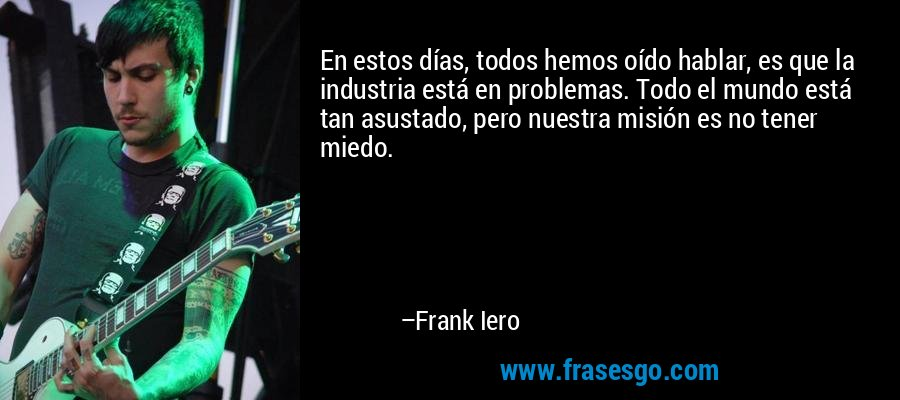 En estos días, todos hemos oído hablar, es que la industria está en problemas. Todo el mundo está tan asustado, pero nuestra misión es no tener miedo. – Frank Iero