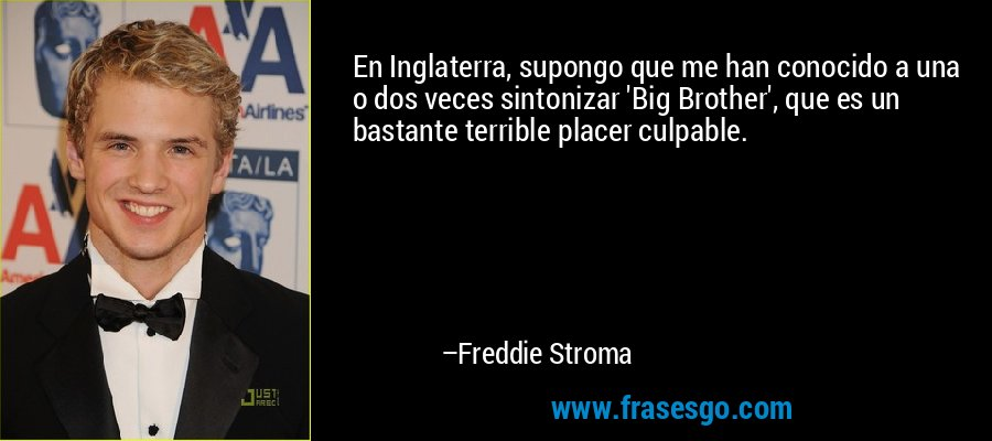 En Inglaterra, supongo que me han conocido a una o dos veces sintonizar 'Big Brother', que es un bastante terrible placer culpable. – Freddie Stroma