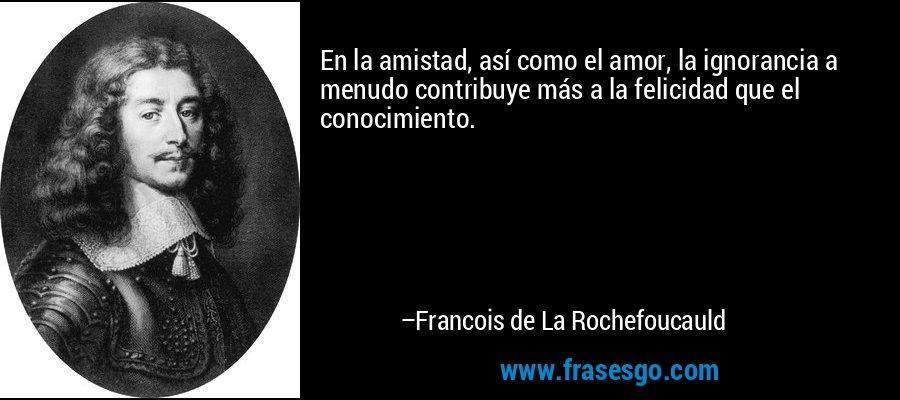 En la amistad, así como el amor, la ignorancia a menudo contribuye más a la felicidad que el conocimiento. – Francois de La Rochefoucauld