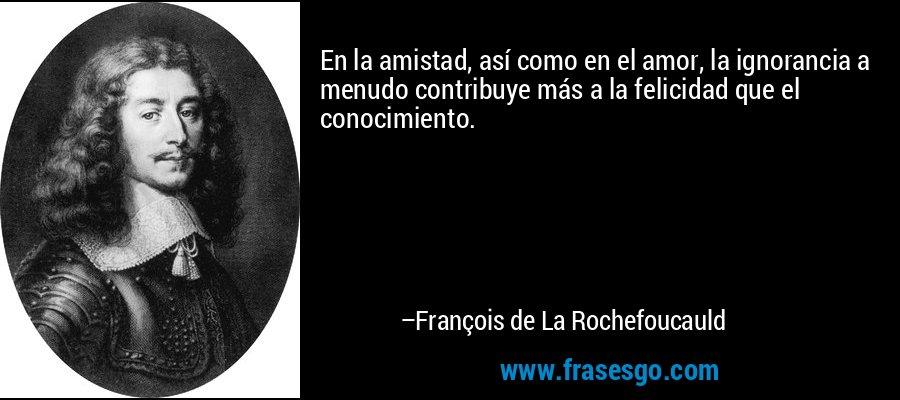 En la amistad, así como en el amor, la ignorancia a menudo contribuye más a la felicidad que el conocimiento. – François de La Rochefoucauld