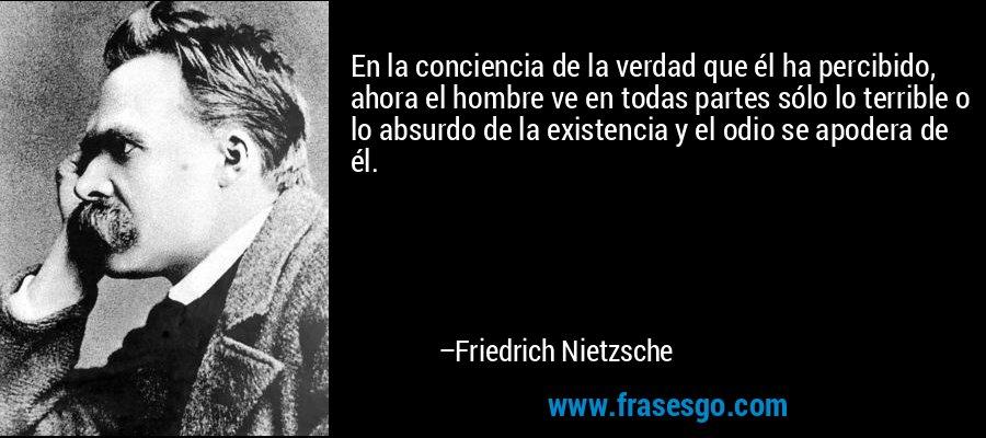 En la conciencia de la verdad que él ha percibido, ahora el hombre ve en todas partes sólo lo terrible o lo absurdo de la existencia y el odio se apodera de él. – Friedrich Nietzsche