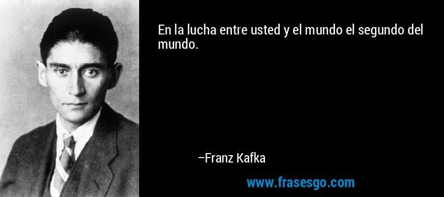 En la lucha entre usted y el mundo el segundo del mundo. – Franz Kafka