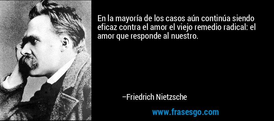 En la mayoría de los casos aún continúa siendo eficaz contra el amor el viejo remedio radical: el amor que responde al nuestro. – Friedrich Nietzsche