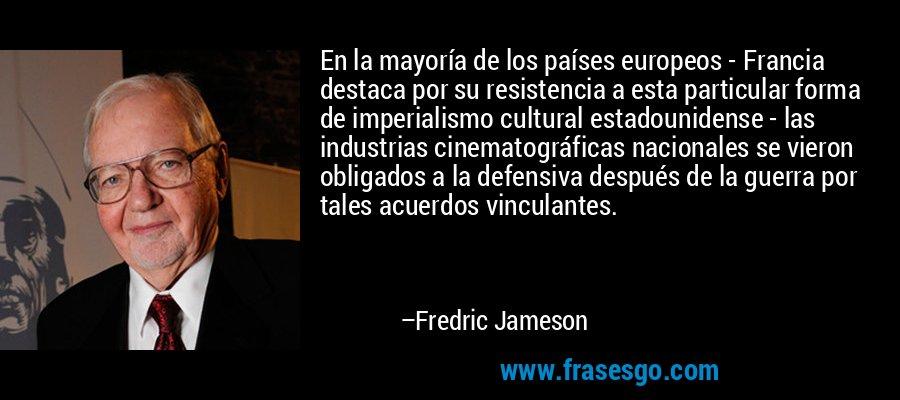 En la mayoría de los países europeos - Francia destaca por su resistencia a esta particular forma de imperialismo cultural estadounidense - las industrias cinematográficas nacionales se vieron obligados a la defensiva después de la guerra por tales acuerdos vinculantes. – Fredric Jameson