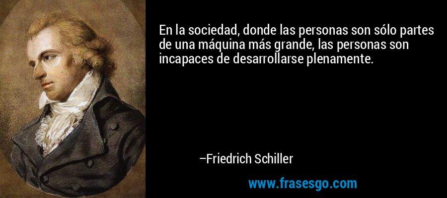 En la sociedad, donde las personas son sólo partes de una máquina más grande, las personas son incapaces de desarrollarse plenamente. – Friedrich Schiller