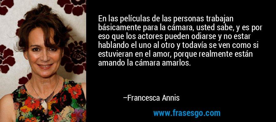 En las películas de las personas trabajan básicamente para la cámara, usted sabe, y es por eso que los actores pueden odiarse y no estar hablando el uno al otro y todavía se ven como si estuvieran en el amor, porque realmente están amando la cámara amarlos. – Francesca Annis