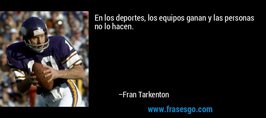 En los deportes, los equipos ganan y las personas no lo hacen. – Fran Tarkenton