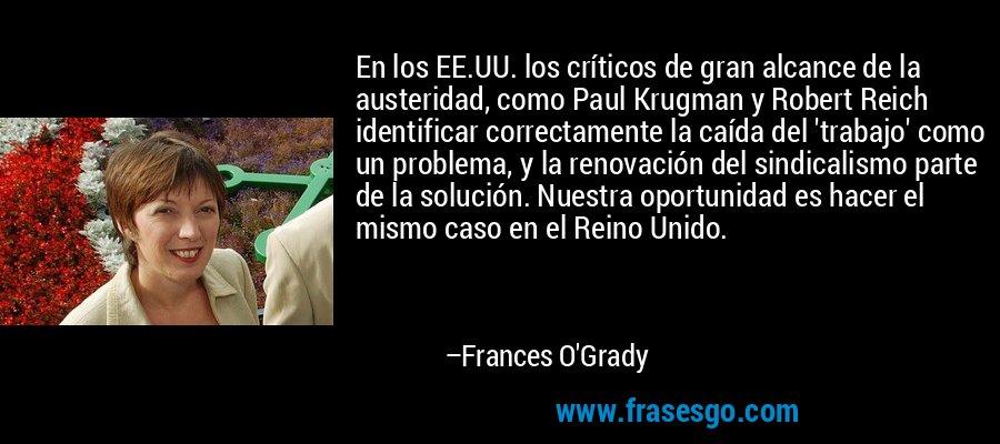 En los EE.UU. los críticos de gran alcance de la austeridad, como Paul Krugman y Robert Reich identificar correctamente la caída del 'trabajo' como un problema, y la renovación del sindicalismo parte de la solución. Nuestra oportunidad es hacer el mismo caso en el Reino Unido. – Frances O'Grady
