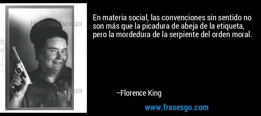 En materia social, las convenciones sin sentido no son más que la picadura de abeja de la etiqueta, pero la mordedura de la serpiente del orden moral. – Florence King