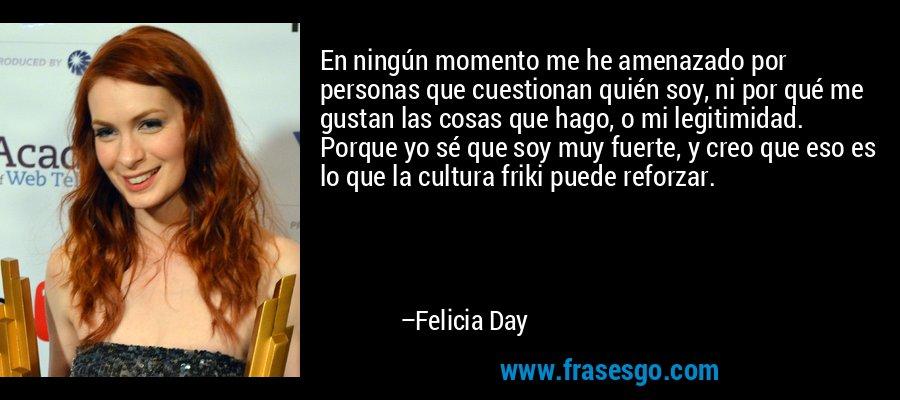 En ningún momento me he amenazado por personas que cuestionan quién soy, ni por qué me gustan las cosas que hago, o mi legitimidad. Porque yo sé que soy muy fuerte, y creo que eso es lo que la cultura friki puede reforzar. – Felicia Day