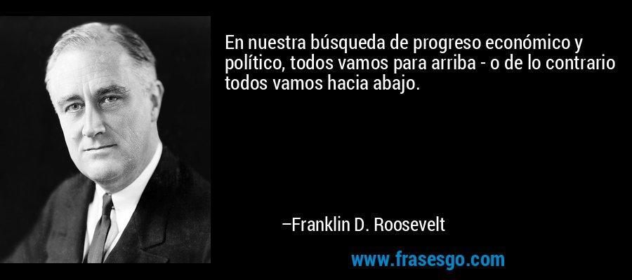 En nuestra búsqueda de progreso económico y político, todos vamos para arriba - o de lo contrario todos vamos hacia abajo. – Franklin D. Roosevelt