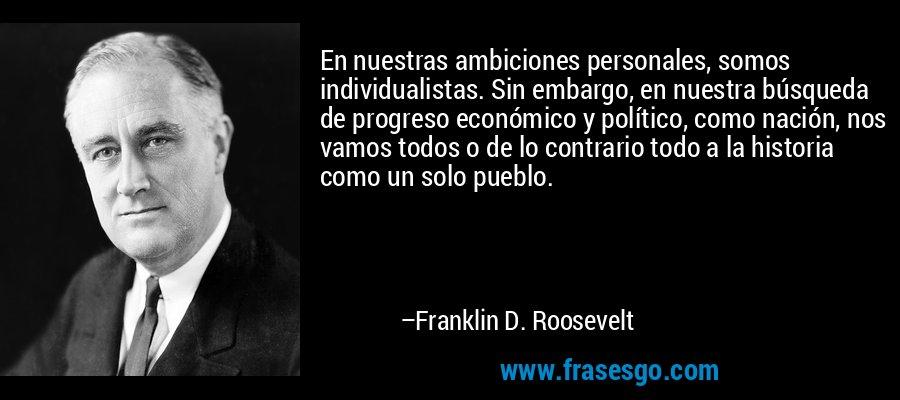 En nuestras ambiciones personales, somos individualistas. Sin embargo, en nuestra búsqueda de progreso económico y político, como nación, nos vamos todos o de lo contrario todo a la historia como un solo pueblo. – Franklin D. Roosevelt