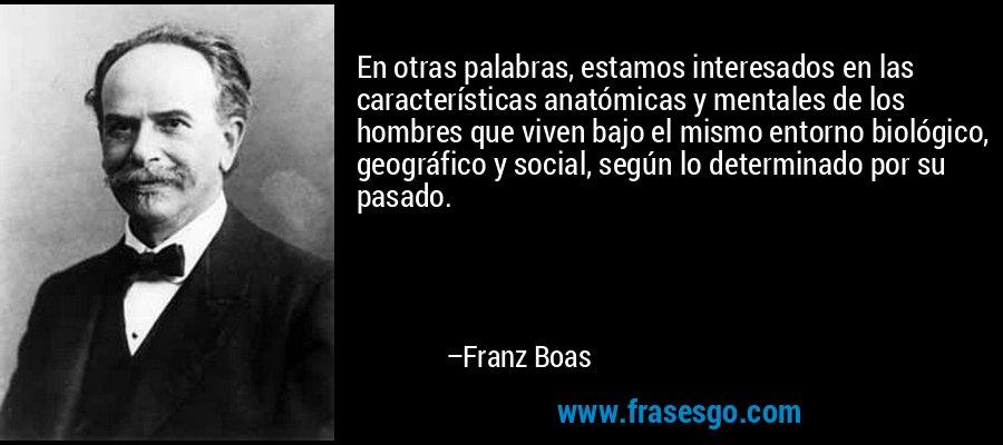 En otras palabras, estamos interesados en las características anatómicas y mentales de los hombres que viven bajo el mismo entorno biológico, geográfico y social, según lo determinado por su pasado. – Franz Boas