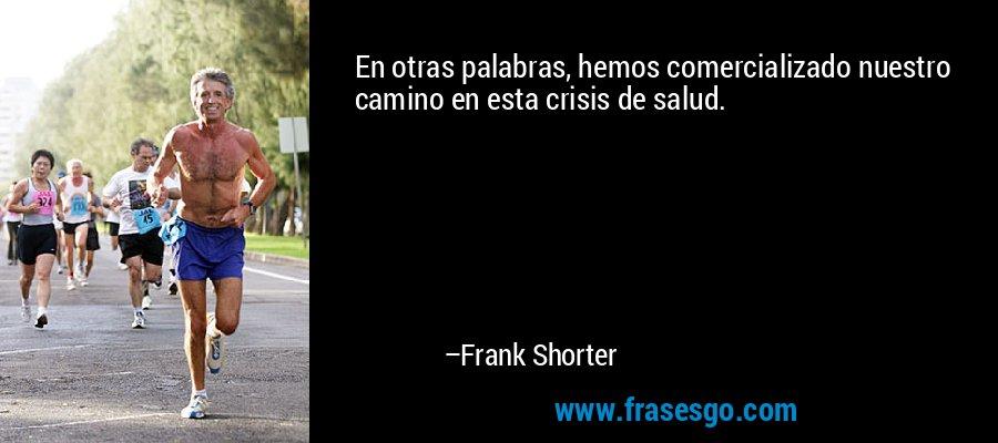 En otras palabras, hemos comercializado nuestro camino en esta crisis de salud. – Frank Shorter
