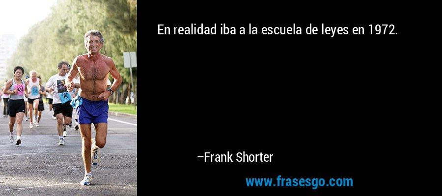 En realidad iba a la escuela de leyes en 1972. – Frank Shorter