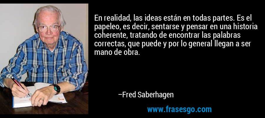 En realidad, las ideas están en todas partes. Es el papeleo, es decir, sentarse y pensar en una historia coherente, tratando de encontrar las palabras correctas, que puede y por lo general llegan a ser mano de obra. – Fred Saberhagen