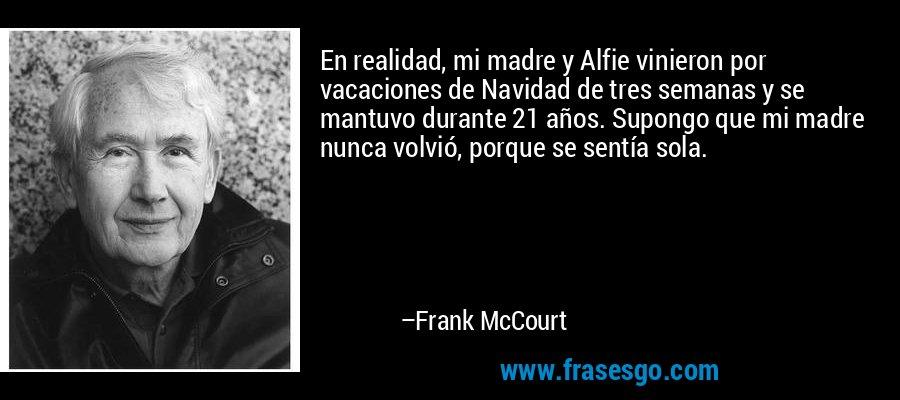En realidad, mi madre y Alfie vinieron por vacaciones de Navidad de tres semanas y se mantuvo durante 21 años. Supongo que mi madre nunca volvió, porque se sentía sola. – Frank McCourt
