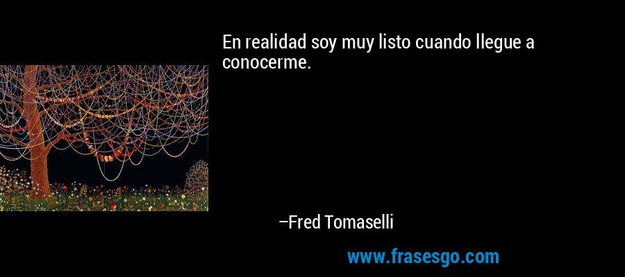 En realidad soy muy listo cuando llegue a conocerme. – Fred Tomaselli