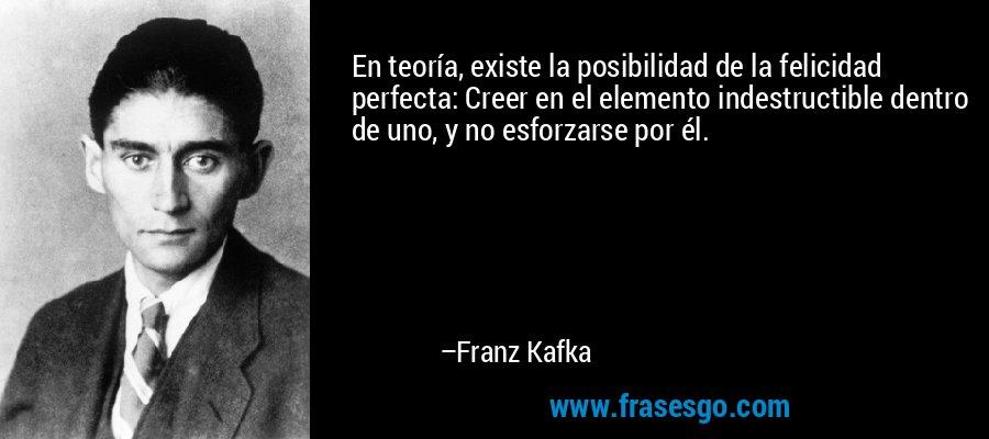 En teoría, existe la posibilidad de la felicidad perfecta: Creer en el elemento indestructible dentro de uno, y no esforzarse por él. – Franz Kafka