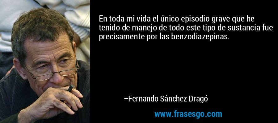 En toda mi vida el único episodio grave que he tenido de manejo de todo este tipo de sustancia fue precisamente por las benzodiazepinas. – Fernando Sánchez Dragó