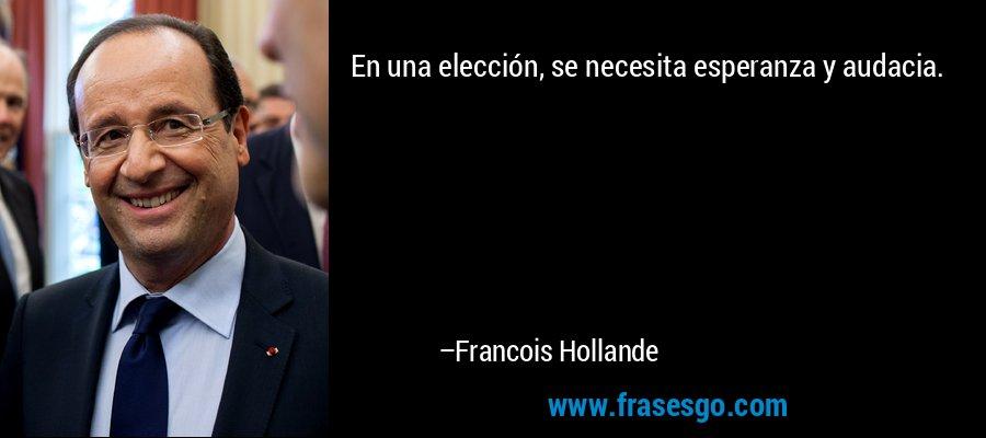 En una elección, se necesita esperanza y audacia. – Francois Hollande