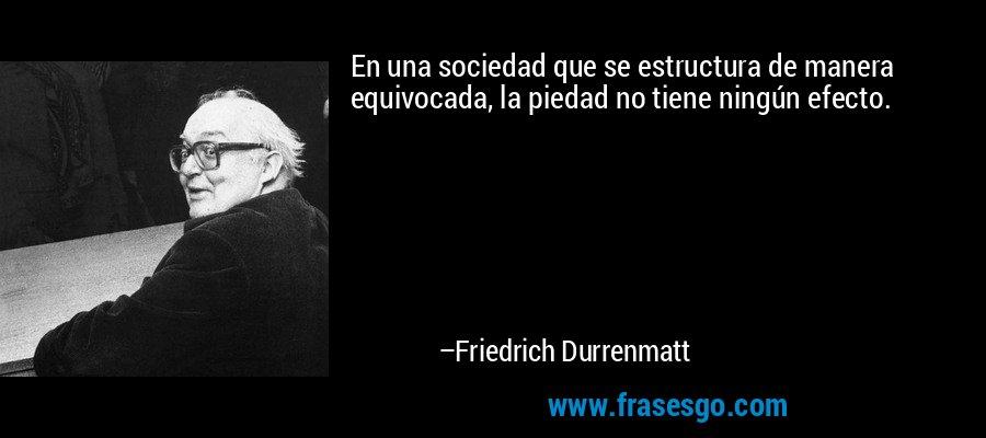 En una sociedad que se estructura de manera equivocada, la piedad no tiene ningún efecto. – Friedrich Durrenmatt