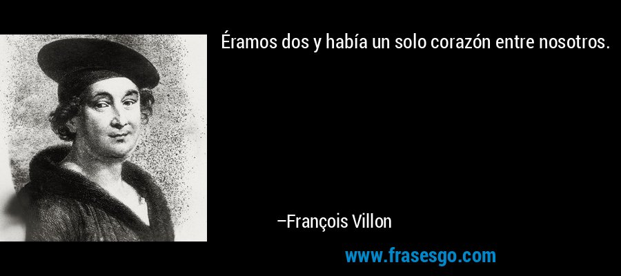 Éramos dos y había un solo corazón entre nosotros. – François Villon