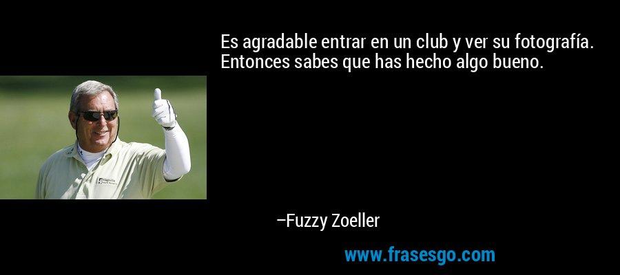 Es agradable entrar en un club y ver su fotografía. Entonces sabes que has hecho algo bueno. – Fuzzy Zoeller