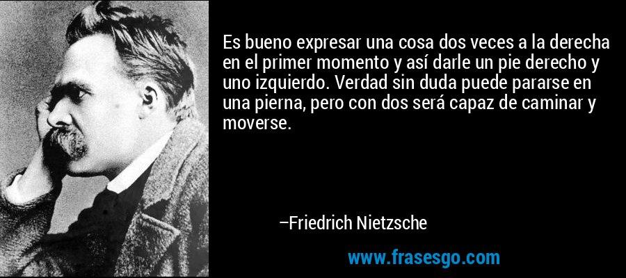 Es bueno expresar una cosa dos veces a la derecha en el primer momento y así darle un pie derecho y uno izquierdo. Verdad sin duda puede pararse en una pierna, pero con dos será capaz de caminar y moverse. – Friedrich Nietzsche