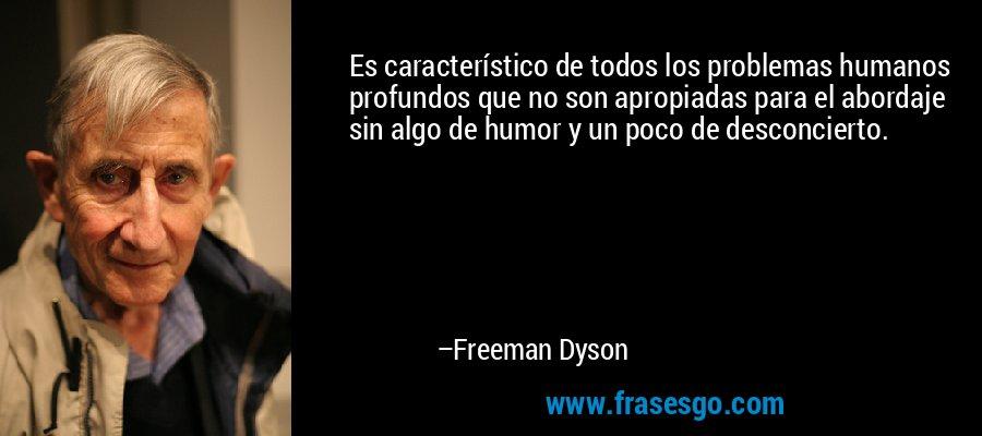 Es característico de todos los problemas humanos profundos que no son apropiadas para el abordaje sin algo de humor y un poco de desconcierto. – Freeman Dyson