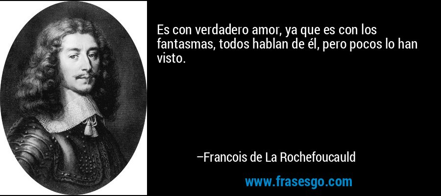 Es con verdadero amor, ya que es con los fantasmas, todos hablan de él, pero pocos lo han visto. – Francois de La Rochefoucauld