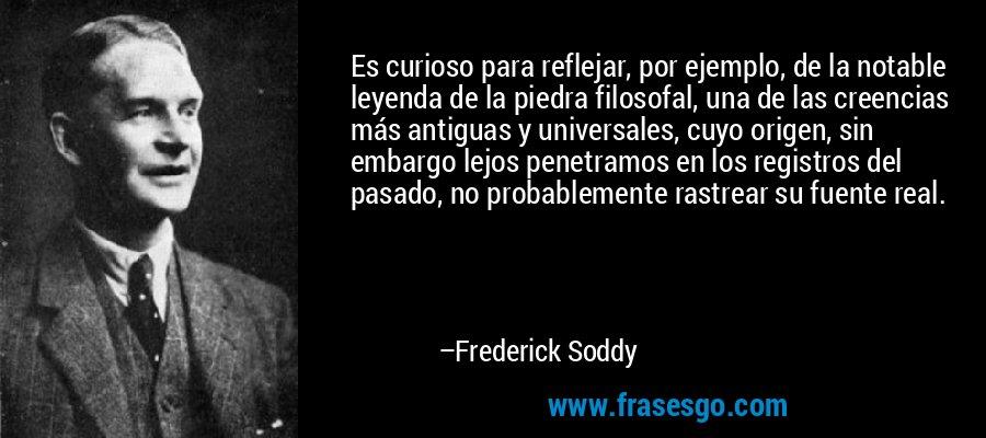 Es curioso para reflejar, por ejemplo, de la notable leyenda de la piedra filosofal, una de las creencias más antiguas y universales, cuyo origen, sin embargo lejos penetramos en los registros del pasado, no probablemente rastrear su fuente real. – Frederick Soddy
