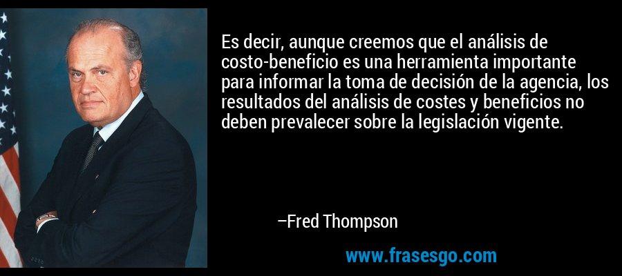 Es decir, aunque creemos que el análisis de costo-beneficio es una herramienta importante para informar la toma de decisión de la agencia, los resultados del análisis de costes y beneficios no deben prevalecer sobre la legislación vigente. – Fred Thompson