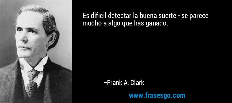 Es difícil detectar la buena suerte - se parece mucho a algo que has ganado. – Frank A. Clark