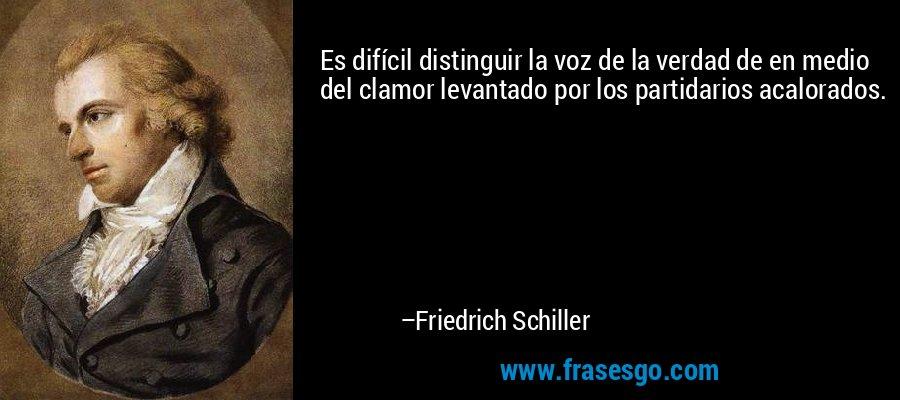 Es difícil distinguir la voz de la verdad de en medio del clamor levantado por los partidarios acalorados. – Friedrich Schiller