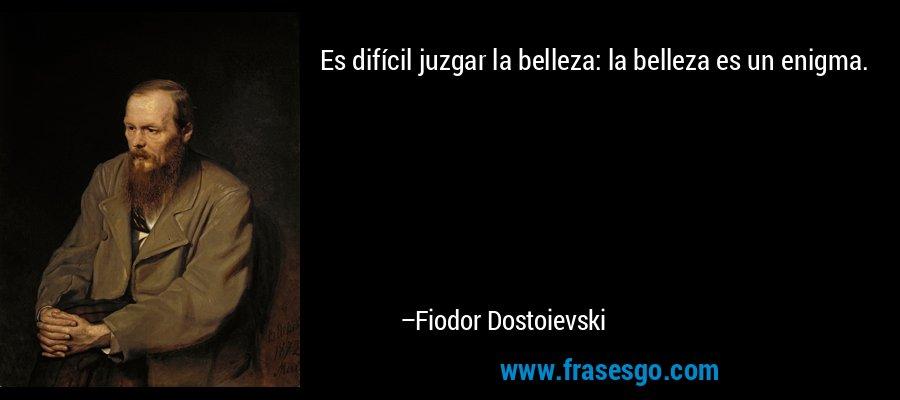 Es difícil juzgar la belleza: la belleza es un enigma. – Fiodor Dostoievski