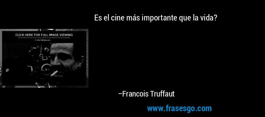Es el cine más importante que la vida? – Francois Truffaut