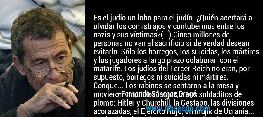 Es el judío un lobo para el judío. ¿Quién acertará a olvidar los comistrajos y contubernios entre los nazis y sus víctimas?(...) Cinco millones de personas no van al sacrificio si de verdad desean evitarlo. Sólo los borregos, los suicidas, los mártires y los jugadores a largo plazo colaboran con el matarife. Los judíos del Tercer Reich no eran, por supuesto, borregos ni suicidas ni mártires. Conque... Los rabinos se sentaron a la mesa y movieron, con hilos largos, a sus soldaditos de plomo: Hitler y Churchill, la Gestapo, las divisiones acorazadas, el Ejército Rojo, un mujik de Ucrania... Harían bien los arios y no arios... abandonado el yermo de la historia a los judíos que tanto gustan de triscar por ella y ciñéndose la esvástica... – Fernando Sánchez Dragó