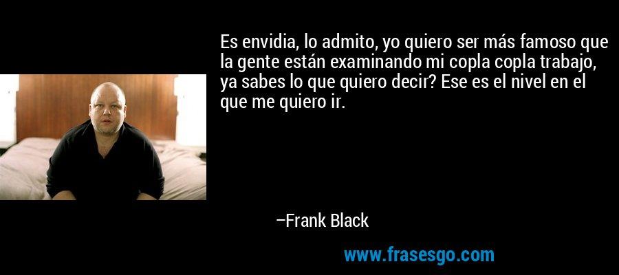 Es envidia, lo admito, yo quiero ser más famoso que la gente están examinando mi copla copla trabajo, ya sabes lo que quiero decir? Ese es el nivel en el que me quiero ir. – Frank Black