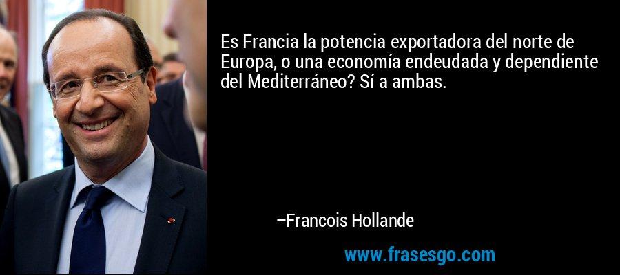 Es Francia la potencia exportadora del norte de Europa, o una economía endeudada y dependiente del Mediterráneo? Sí a ambas. – Francois Hollande